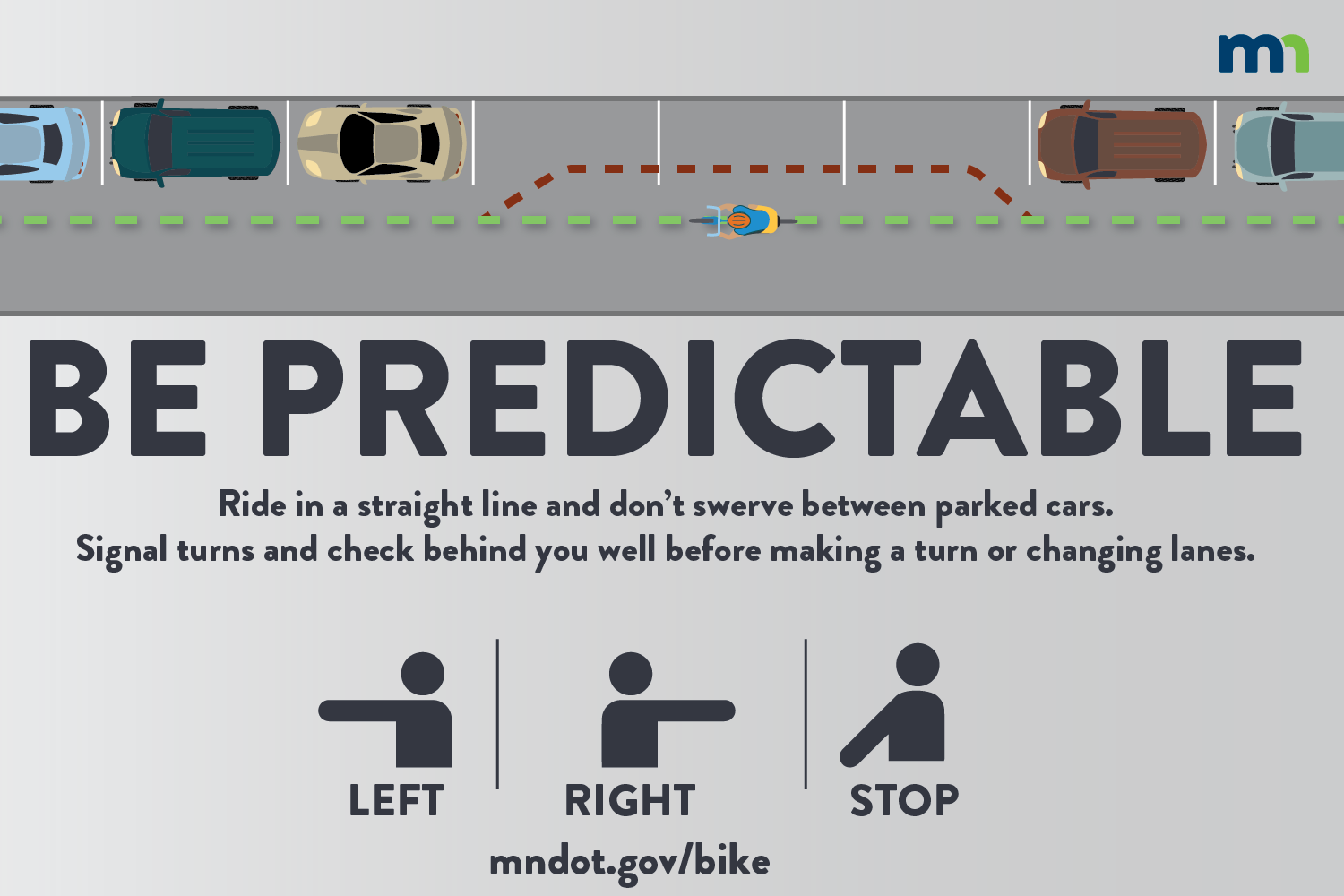 Be predictable:  If you bike, ride in a straight line and don't swerve between parked cars. Signal your turns and check behind you as well before making a turn or changing lanes.
